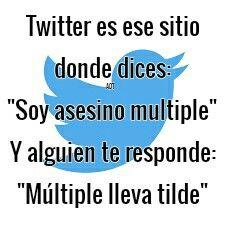 """Twitter es ese sitio donde dices """"Soy asesino multiple"""" Y alguien te responde """"Múltiple lleva tilde"""""""