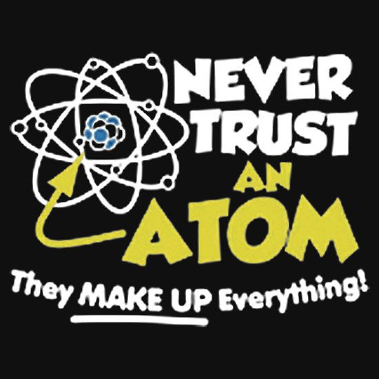 NEVER TRUST AN ATOM, FUNNY GEEK / NERD QUOTE. THIS DESIGN AVAILABLE ON T-SHIRT, PHONE CASE, MUG, AND 20 OTHER PRODUCTS, CHECK THEM OUT. CLICK ON THE LINK.