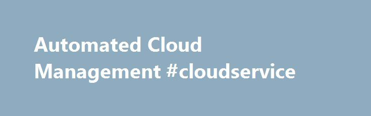 Automated Cloud Management #cloudservice http://germany.nef2.com/automated-cloud-management-cloudservice/  Cloud Management Automate for speed, efficiency, and safety Chef was built from the ground up with the cloud infrastructure in mind. Chef allows you to dynamically provision and de-provision your infrastructure on demand to keep up with peaks in usage and traffic. It enables new services and features to be deployed and updated more frequently, with little risk of downtime. With Chef…