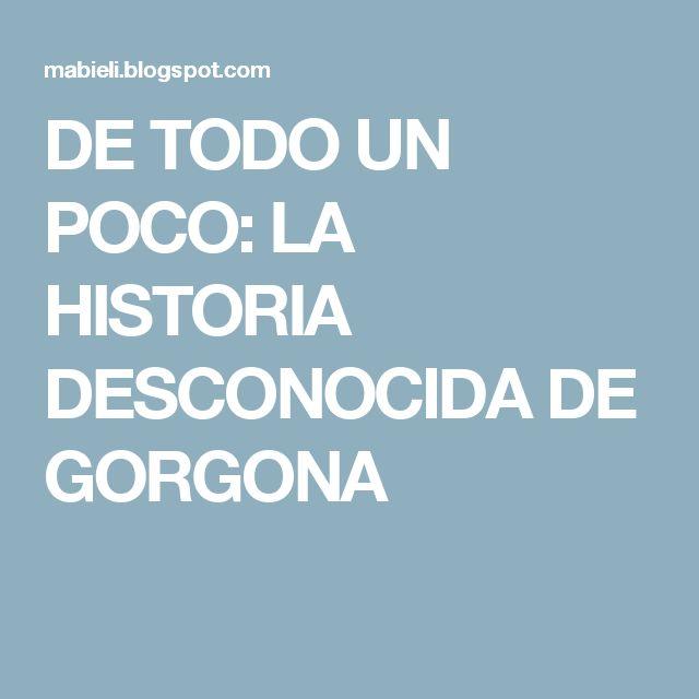 DE TODO UN POCO: LA HISTORIA DESCONOCIDA DE GORGONA