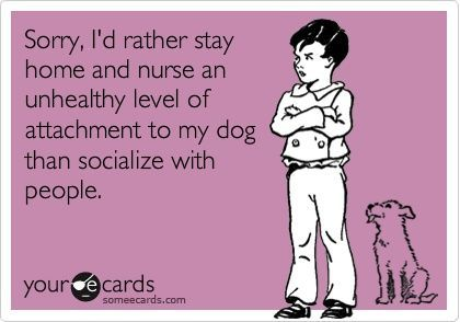 Sorry, Id rather stay home and nurse an unhealthy level of attachment to my dog than socialize with people.