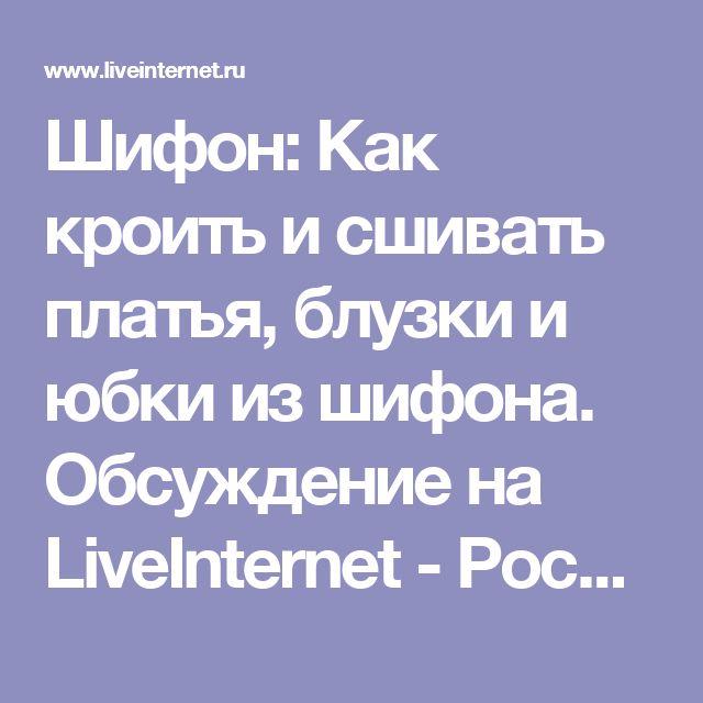 Шифон: Как кроить и сшивать платья, блузки и юбки из шифона. Обсуждение на LiveInternet - Российский Сервис Онлайн-Дневников