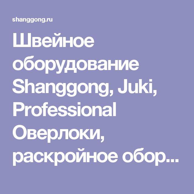 Швейное оборудование Shanggong, Juki, Professional Оверлоки, раскройное оборудование, парогенераторы, промышленные швейные машины, Juki, скорняжные машины
