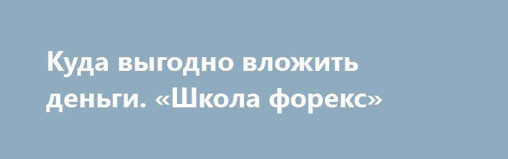 Куда выгодно вложить деньги. «Школа форекс» http://krok-forex.ru/news2/?adv_id=294  Вопрос «Куда выгодно вложить деньги» был и остается актуальным для множества людей. Причем важно не просто вложить деньги, а определить, куда выгодно вкладывать деньги, чтобы не только сохранить их, но и, по возможности, приумножить.   Сегодня есть множество способов инвестировать средства. Именно поэтому бывает так сложно сделать выбор и решить, куда вкладывать деньги. Одним из перспективных способов выгодно…