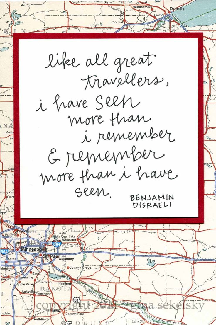"""Like all great travelers, I have seen more than I remember and remember more than I have seen."" Benjamin Disreali"
