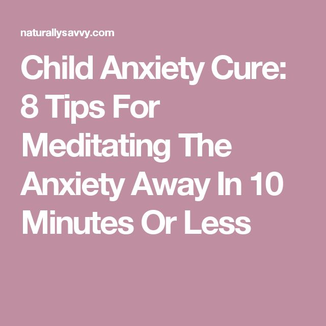 Child Anxiety Cure: 8 Tips For Meditating The Anxiety Away In 10 Minutes Or Less