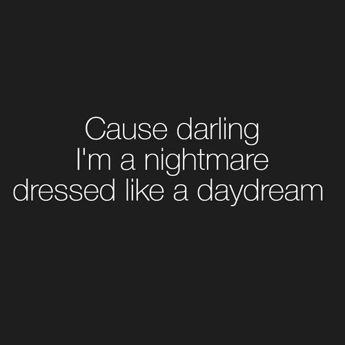 Cause darling, im a nightmare dressed like a daydream.