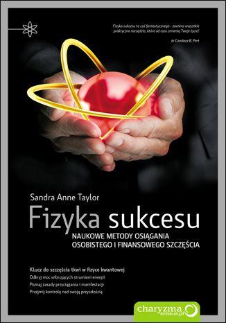 Fizyka sukcesu. Naukowe metody osiągania osobistego i finansowego szczęścia - Sandra Anne Taylor