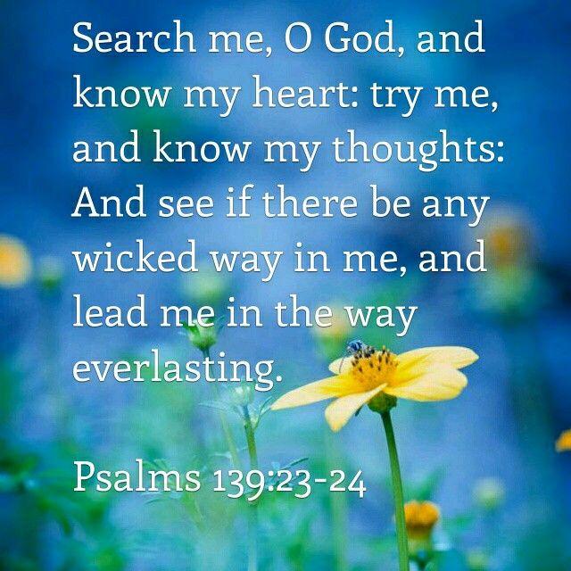 Sonda-me, ó Deus, e conhece o meu coração; prova-me, e conhece os meus pensamentos. E vê se há em mim algum caminho mau, e guia-me pelo caminho eterno. Salmos 139:23,24