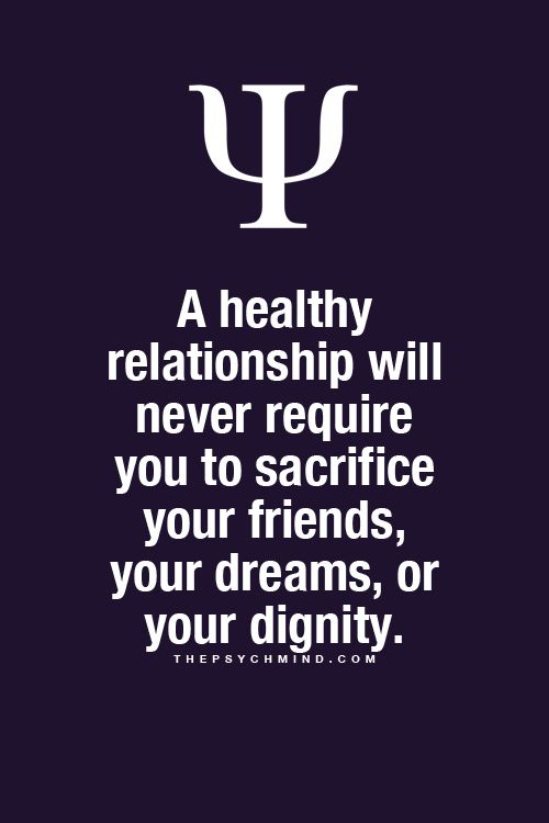 A healthy relationship will never require you to sacrifice your friends, your dreams, or your dignity.   The Psych Mind