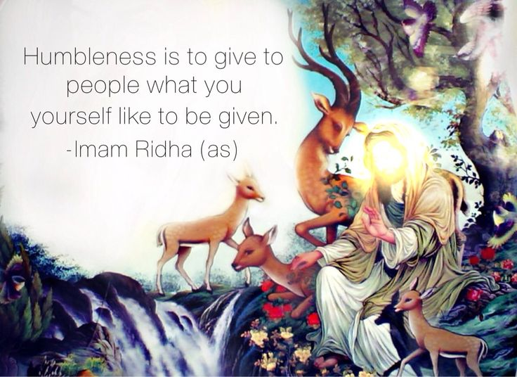 """"""" """"Humbleness is to give to people what you yourself like to be given."""" -Imam Ridha (as) al-Kafi v. 2, p. 123, no. 13 """""""