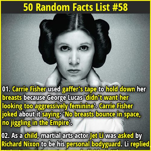 "1. Carrie Fisher used gaffer's tape to hold down her breasts because George Lucas 'didn't want her looking too aggressively feminine'. Carrie Fisher joked about it saying: 'No breasts bounce in space, no jiggling in the Empire'. 2. Early humans hunted animals by chasing them to exhaustion. ""Persistence hunting"" takes advantage of humans' two legs and ability to sweat, which makes us stronger distance runners than prey."