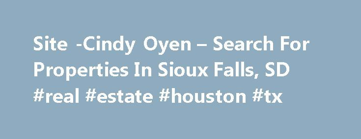 Site -Cindy Oyen – Search For Properties In Sioux Falls, SD #real #estate #houston #tx http://real-estate.remmont.com/site-cindy-oyen-search-for-properties-in-sioux-falls-sd-real-estate-houston-tx/  #sioux falls real estate # Searching for a New Home? Scaling down, moving up,first time buyeror investor, it is natural that you have questions or concerns about how to make an informed real estate decision in today's market. Throughout this site you can findinformation on the communities…