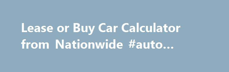 Lease or Buy Car Calculator from Nationwide #auto #spray #paint http://remmont.com/lease-or-buy-car-calculator-from-nationwide-auto-spray-paint/  #payment calculator auto # Calculate Your Monthly Payments With Nationwide's Auto Loan vs. Car Lease Calculator Should you buy or lease a car? You're in need of a new car, but does buying or leasing make the most financial sense? Many go into the purchase thinking they don't have the finances to cover the cost of a new car. In these cases, leasing…