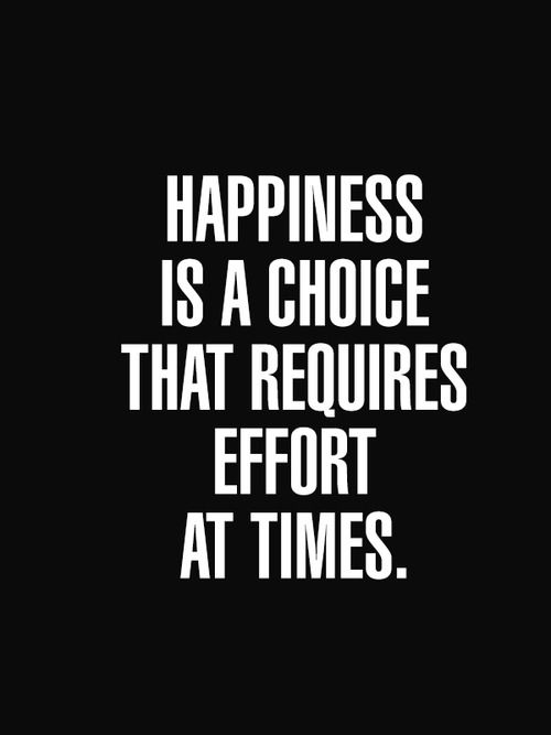 Hapiness is a choice that requires effort at times.