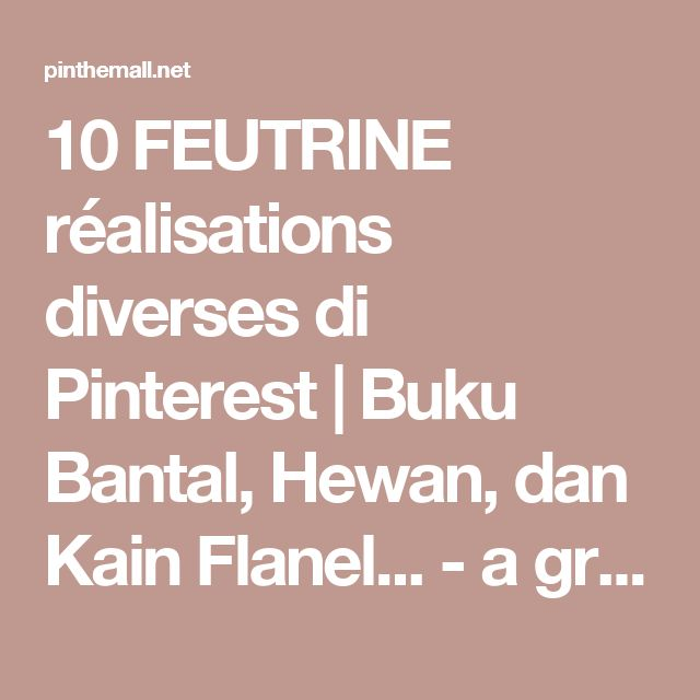 10 FEUTRINE réalisations diverses di Pinterest | Buku Bantal, Hewan, dan Kain Flanel... - a grouped images picture - Pin Them All