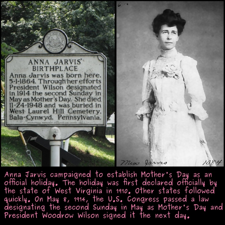 Happy Mother's Day!!Anna Jarvis campaigned to establish Mother's Day as an official holiday. The first state was WV in 1910. .May 8, 1914, the US Congress passed a law designating the second Sunday in May as Mother's Day. President Woodrow Wilson signed it the next day.