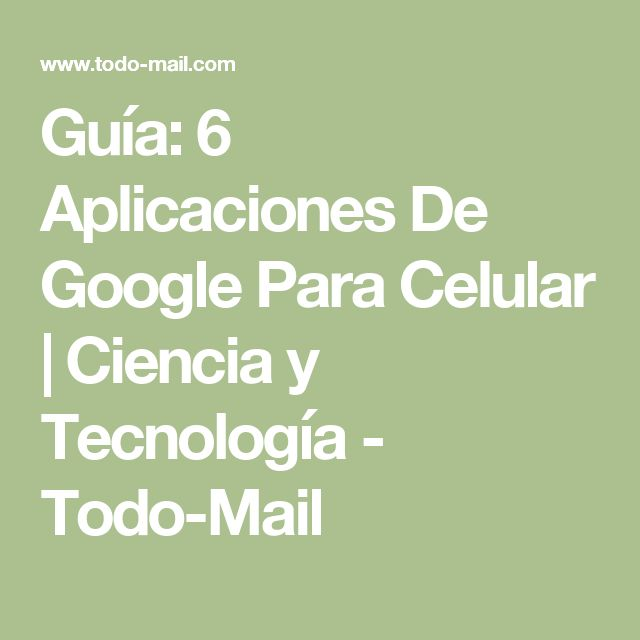 Guía: 6 Aplicaciones De Google Para Celular   Ciencia y Tecnología - Todo-Mail