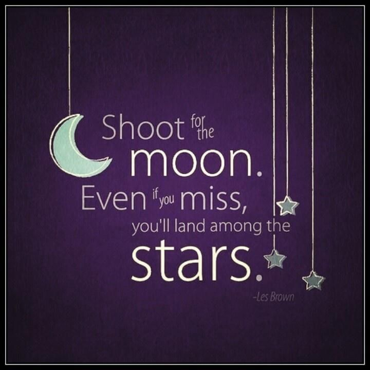 1 of my favorite #quotes of all time - Shoot for the moon. Even if you miss you'll land among the stars. Picture Quotes.