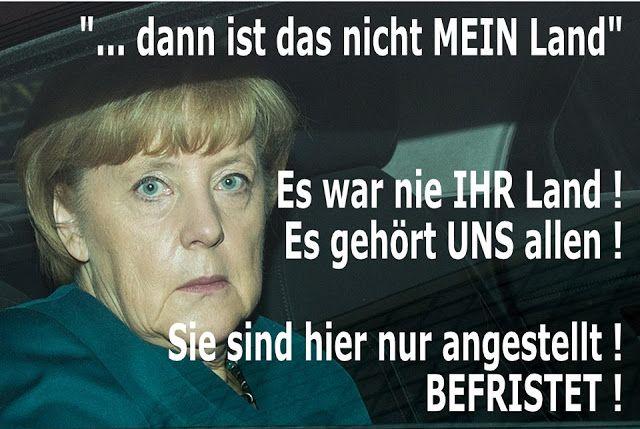 """Merkel muss weg! """"... dann ist das nicht mein Land"""" Es war nie IHR Land! Es gehört UNS allen! Sie sind hier nur angestellt! BEFRISTET!"""