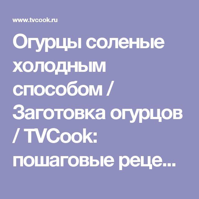 Огурцы соленые холодным способом / Заготовка огурцов / TVCook: пошаговые рецепты с фото