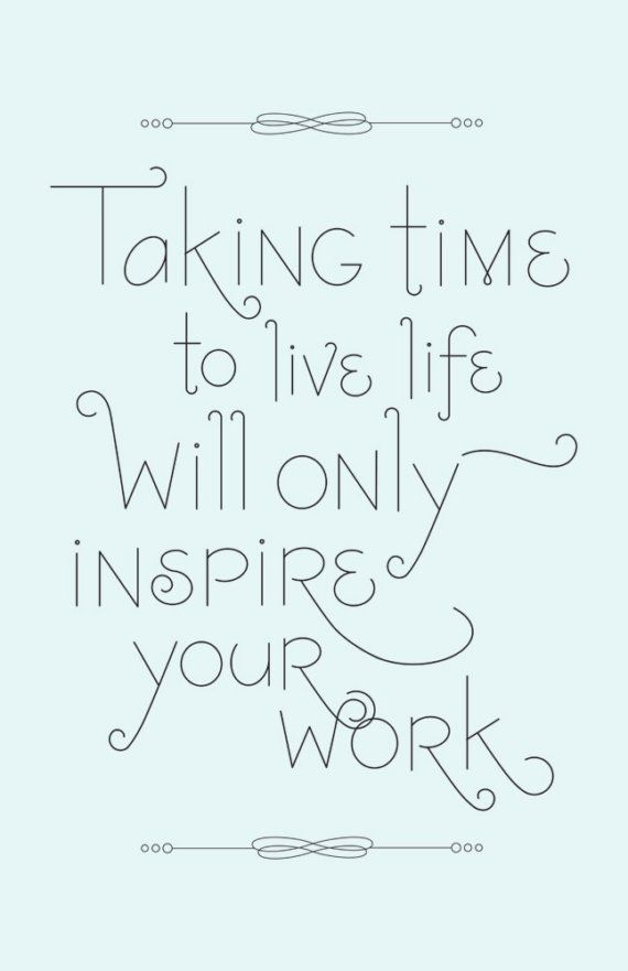 Taking time to live life will only inspire your work. #wisdom #affirmations