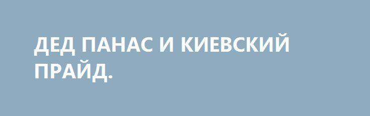 ДЕД ПАНАС И КИЕВСКИЙ ПРАЙД. http://rusdozor.ru/2016/06/09/ded-panas-i-kievskij-prajd/  Это печальное продолжение трагической истории деда Панаса, сделавшего все возможное для вступления Украины в Европейский Союз. Он пожертвовал всем, даже в какой-то мере честью офицера, хотя никогда не служил. Со времени его первого трансгендерного подвига прошло несколько лет. Но в ...