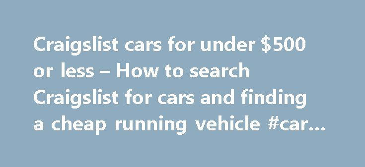 Craigslist cars for under $500 or less – How to search Craigslist for cars and finding a cheap running vehicle #car #servicing http://cars.remmont.com/craigslist-cars-for-under-500-or-less-how-to-search-craigslist-for-cars-and-finding-a-cheap-running-vehicle-car-servicing/  #cars under 500 # Craigslist cars for under $500 or less – How to search Craigslist for cars and finding a cheap running vehicle by Craig Miller on October 22, 2010 For some, the type of vehicle that you drive represents…