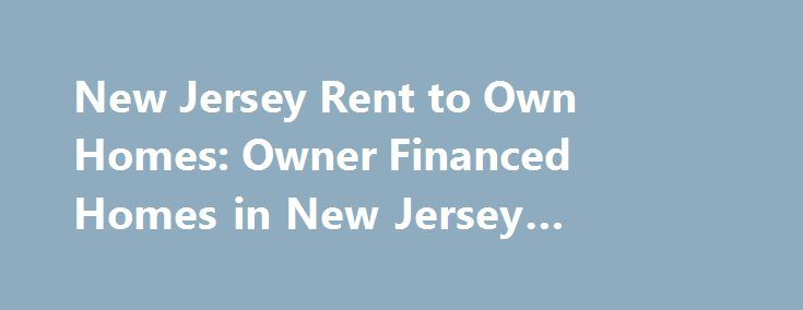 New Jersey Rent to Own Homes: Owner Financed Homes in New Jersey #economic #car #rental http://rental.remmont.com/new-jersey-rent-to-own-homes-owner-financed-homes-in-new-jersey-economic-car-rental/  #free rent to own listings # New Jersey Rent to Own Homes: Owner Financed Homes in New Jersey NEW JERSEY A Smart Alternative: Owner Financed and Rent to Own Homes Search our listings for the latest available rent to own homes in New Jersey. These listings can offer an attractive alternative to…