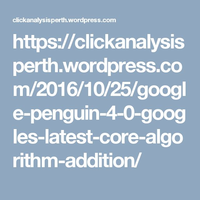 https://clickanalysisperth.wordpress.com/2016/10/25/google-penguin-4-0-googles-latest-core-algorithm-addition/