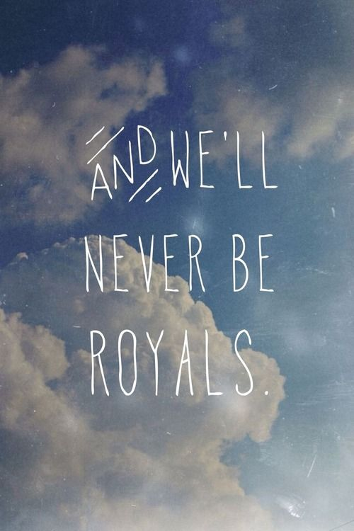 Royals - Lorde  ~ It don't run in our blood...