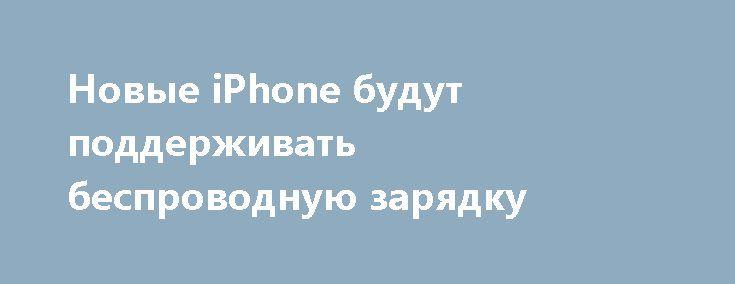 Новые iPhone будут поддерживать беспроводную зарядку http://ilenta.com/news/gossip/gossip_14898.html  Многие слухи утверждают, что компания Apple планирует выпустить сразу три новых iPhone в этом году. Один из них может иметь OLED сенсорный экран и называться либо iPhone 8 или iPhone X (потому что в 2017 году будет десятая годовщина iPhone). ***