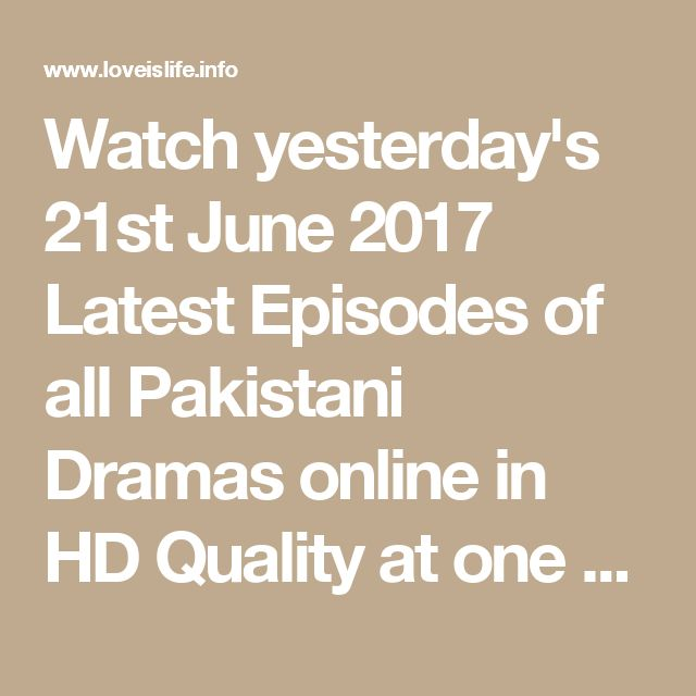 Watch yesterday's 21st June 2017 Latest Episodes of all Pakistani Dramas online in HD Quality at one place