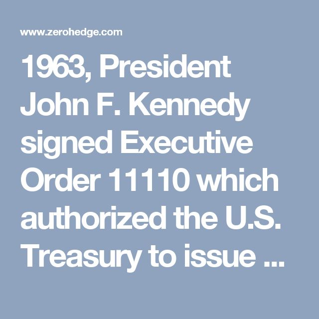 "1963, President John F. Kennedy signed Executive Order 11110 which authorized the U.S. Treasury to issue debt-free ""United States Notes"" which were not created by the Federal Reserve.  These debt-free notes began to be issued, and you can still find them for sale on eBay today.  Unfortunately, President Kennedy was assassinated shortly after this executive order was issued, and the notes were not in production for long"