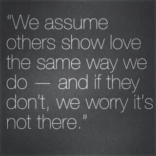 """""""We assume others show love the same way we do-and if they don't, we worry it's not there."""""""