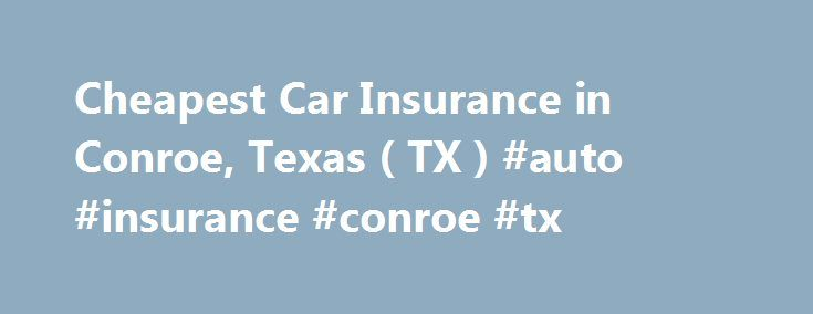 Cheapest Car Insurance in Conroe, Texas ( TX ) #auto #insurance #conroe #tx http://north-dakota.remmont.com/cheapest-car-insurance-in-conroe-texas-tx-auto-insurance-conroe-tx/  Car Insurance Agents in Conroe, Texas To Get Free Quotes for Cheap Car Insurance in Conroe, Texas – (TX) Either: Cheryl A Fox Aaa Insurance Adam Koch Autopartners Insurance Agency Awbrey Insurance Agencies Beathard Insurance Agency Best Insurance Services Bill Cochran Blankenship Insurance Bliss & Glennon Bob Hataway…