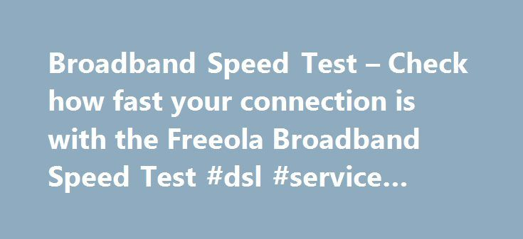 Broadband Speed Test – Check how fast your connection is with the Freeola Broadband Speed Test #dsl #service #providers http://broadband.remmont.com/broadband-speed-test-check-how-fast-your-connection-is-with-the-freeola-broadband-speed-test-dsl-service-providers/  #broadband connection # Broadband Tools – Speed Test Check your Current Broadband Performance You can check how fast your existing broadband connection is absolutely free of charge, using our state-of-the-art broadband speed test…