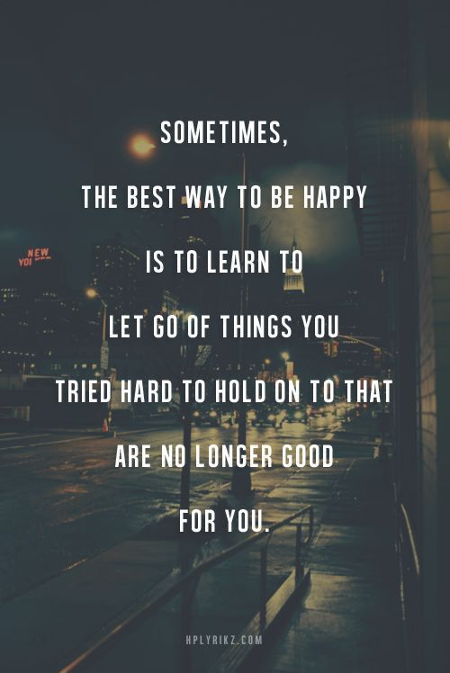 Sometimes, the best way to be happy is to learn to let go of things you tried hard to hold on to that are no longer good for you.