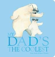 My dad's the coolest, by Rosie Smith and Bruce Whatley - Whether big, small, feathered or furry, dad's always know how to make us laugh.