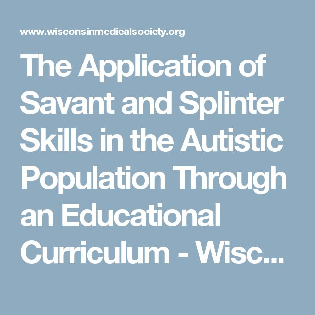 The Application of Savant and Splinter Skills in the Autistic Population Through an Educational Curriculum - Wisconsin Medical Society