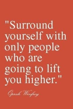 """Surround yourself with only people who are going to lift you higher."" -Oprah Winfrey"