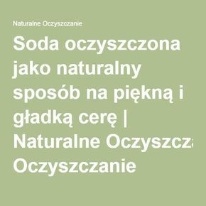 Soda oczyszczona jako naturalny sposób na piękną i gładką cerę | Naturalne Oczyszczanie