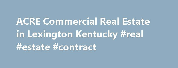 ACRE Commercial Real Estate in Lexington Kentucky #real #estate #contract http://real-estate.remmont.com/acre-commercial-real-estate-in-lexington-kentucky-real-estate-contract/  #real estate lexington ky # Commercial Real Estate in Lexington Kentucky ACRE Outlook 2013 Focus on Quality. ACRE is committed to consistently evaluating client needs and applying best practices, technology, and services to meet those requirements and in 2012, our focus is stronger than ever. ACRE Commercial Real…