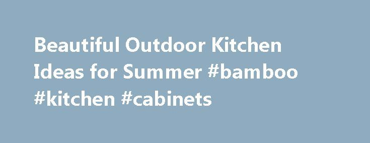 Beautiful Outdoor Kitchen Ideas for Summer #bamboo #kitchen #cabinets http://kitchen.nef2.com/beautiful-outdoor-kitchen-ideas-for-summer-bamboo-kitchen-cabinets/  #outdoor kitchen # Beautiful Outdoor Kitchen Ideas for Summer Summer is almost here! It s time for cookouts, BBQ s and outdoor entertaining. But outdoor parties can become tedious with all that running back and forth, inside and out with serving dishes and food. The solution: Outdoor kitchens. They allow us to navigate backyard…
