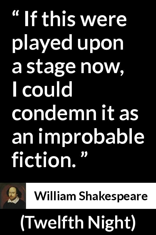 William Shakespeare - Twelfth Night - If this were played upon a stage now, I could condemn it as an improbable fiction.