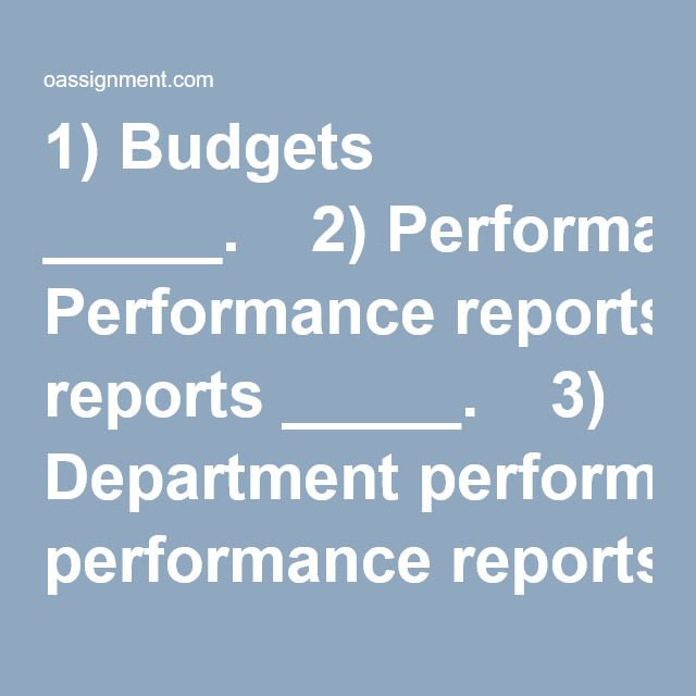 "1) Budgets _____.  2) Performance reports _____.  3) Department performance reports can be used to help department heads determine _____.  4) Below is a statement from the Institute of Management Accountants' Statement of Ethical Professional Practice. ""Refrain from disclosing confidential information acquired in the course of their work except when authorized, unless legally obligated to do so."" It is an example of _____.  5) Ethical accountants are important to society because ____..."