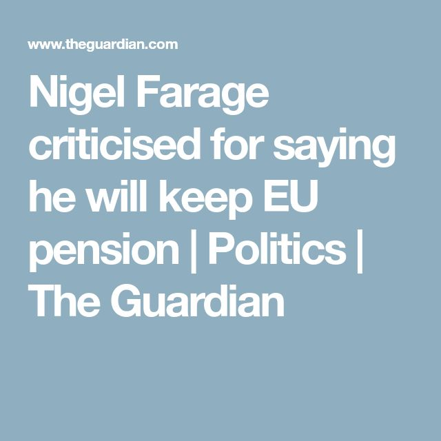 Nigel Farage criticised for saying he will keep EU pension | Politics | The Guardian