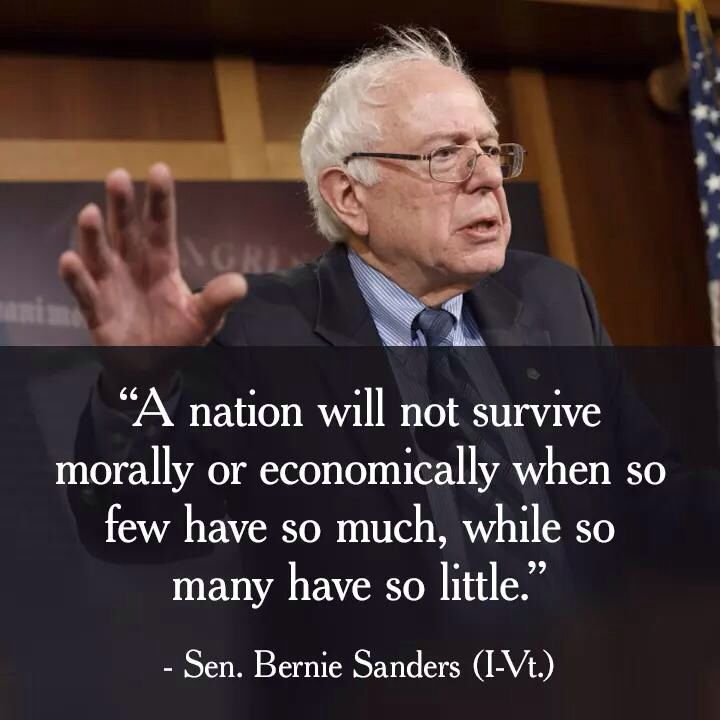 """""""A nation will not survive morally or economically when so few have so much, while so many have so little."""" Senator Bernie Sanders"""