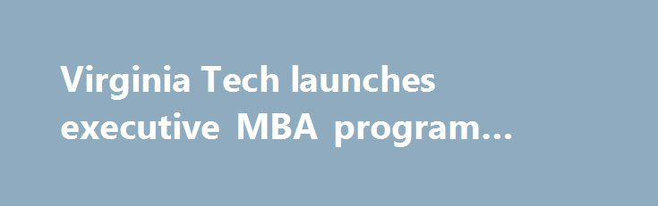 Virginia Tech launches executive MBA program #blacksburg, #va. http://albuquerque.remmont.com/virginia-tech-launches-executive-mba-program-blacksburg-va/  # Virginia Tech launches executive MBA program Virginia Tech's Pamplin College of Business is launching an executive MBA program in the Washington, D.C. area in February. The 18-month, accelerated program is designed for senior-level professionals and adapted to their work schedule, said Pamplin Dean Richard E. Sorensen. It combines the…