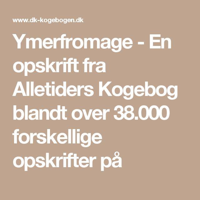 Ymerfromage - En opskrift fra Alletiders Kogebog blandt over 38.000 forskellige opskrifter på